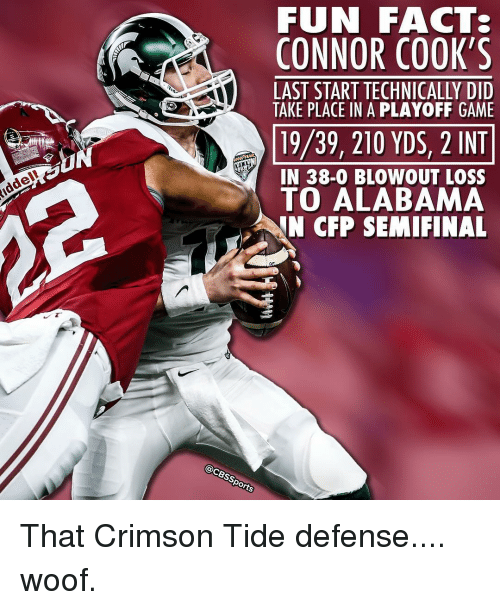 Crimson Tide, Memes, and Alabama: Riddel!  FUN FACTS  CONNOR COOK'S  LAST START TECHNICALLY DID  TAKE PLACE IN A PLAYOFF GAME  19/39, 210 YDS, 2 INT  IN 38-0 BLOWOUT LOSS  To ALABAMA  N CFP SEMI FINAL  @CBssports That Crimson Tide defense.... woof.
