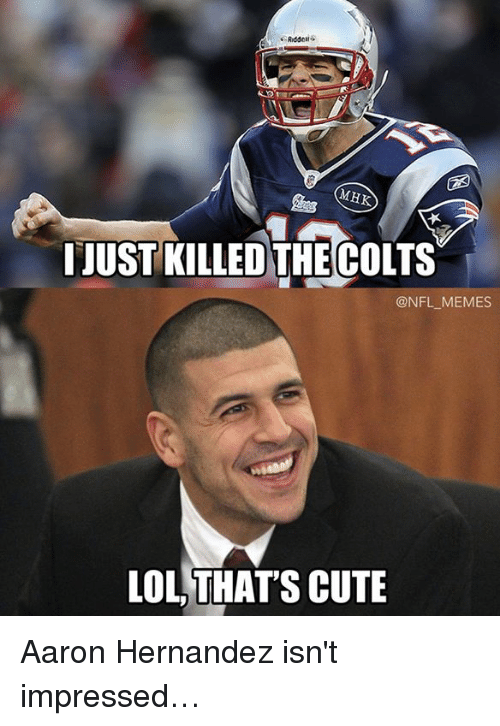 Aaron Hernandez, Cute, and Lol: Riddell  MHK  I JUST KILLED THE COLTS  @NFL MEMES  LOL THATS CUTE Aaron Hernandez isn't impressed…