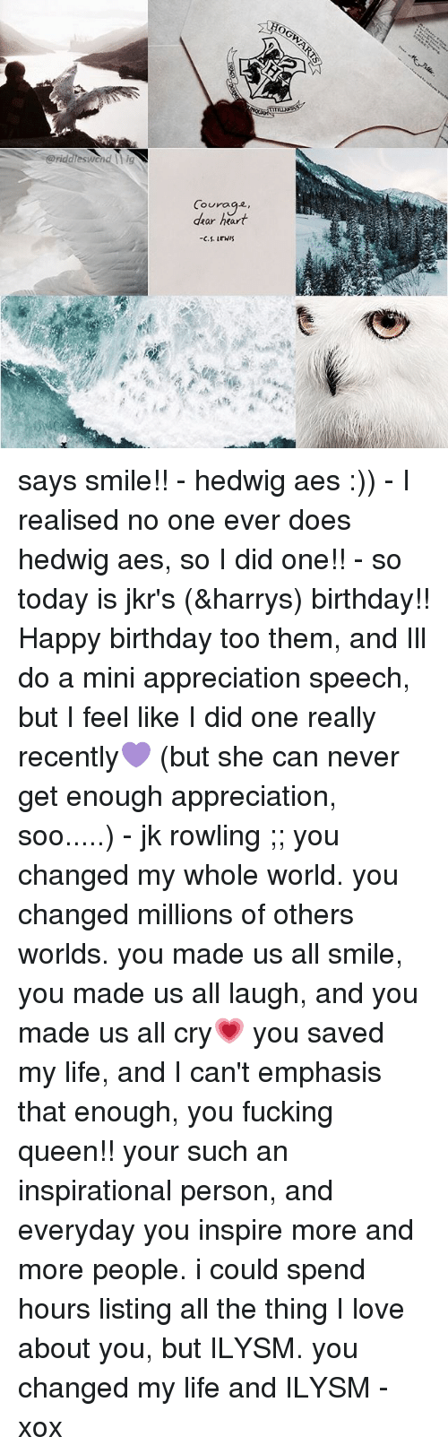 Lewy: @riddieswcnd hig  Courage,  dear heart  -C.S.LEWI says smile!! - hedwig aes :)) - I realised no one ever does hedwig aes, so I did one!! - so today is jkr's (&harrys) birthday!! Happy birthday too them, and Ill do a mini appreciation speech, but I feel like I did one really recently💜 (but she can never get enough appreciation, soo.....) - jk rowling ;; you changed my whole world. you changed millions of others worlds. you made us all smile, you made us all laugh, and you made us all cry💗 you saved my life, and I can't emphasis that enough, you fucking queen!! your such an inspirational person, and everyday you inspire more and more people. i could spend hours listing all the thing I love about you, but ILYSM. you changed my life and ILYSM - xox