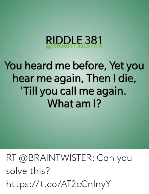 You Heard Me: RIDDLE 381  @BRAINTWISTER  You heard me before, Yet you  hear me again, Then I die,  'Till you call me again.  What am 1? RT @BRAlNTWISTER: Can you solve this? https://t.co/AT2cCnInyY