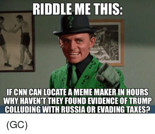 meme maker: RIDDLE ME THIS  IFCNN CAN LOCATE A MEME MAKER IN HOURS  WHY HAVEN'T THEY FOUND EVIDENCE OF TRUMP  COLLUDING WITH RUSSIA OR EVADING TAXES? (GC)