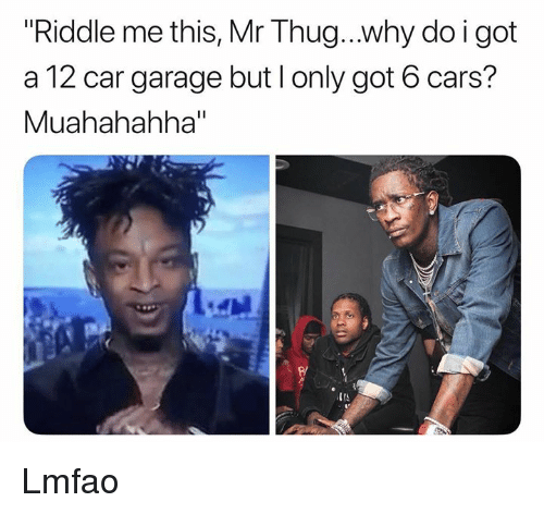 "Cars, Thug, and Riddle: Riddle me this, Mr Thug..why do i got  a 12 car garage but l only got 6 cars?  Muahahahha""  IIS Lmfao"