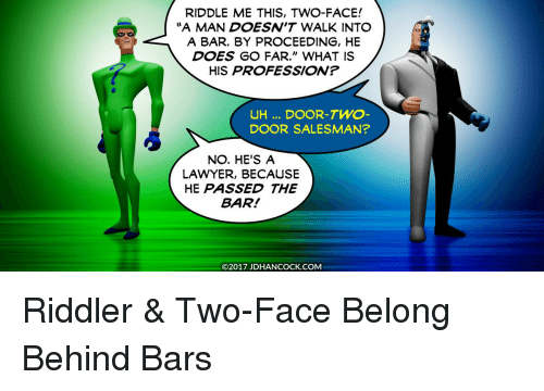 "Lawyered: RIDDLE ME THIS, TWO-FACE!  ""A MAN DOESW'T WALK INTO  A BAR. BY PROCEEDING, HE  DOES GO FAR."" WHAT IS  HIS PROFESSION?  UH DOOR-TWO-  DOOR SALESMAN?  NO. HE'S A  LAWYER, BECAUSE  HE PASSED THE  BAR!  ©2017 JDHANCOCK.COM"