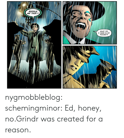 Riddle: RIDDLE  ME THIS!!!  WHAT DO  I HAVE IN MY  POCKET? nygmobbleblog:  schemingminor:  Ed, honey, no.Grindr was created for a reason.