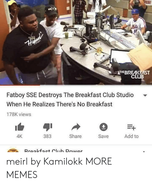 The Breakfast Club: RIDE  THEBRE KEİST  CLUB  Fatboy SSE Destroys The Breakfast Club Studio  When He Realizes There's No Breakfast  178K views  383  Share  Save  Add to  4K meirl by Kamilokk MORE MEMES