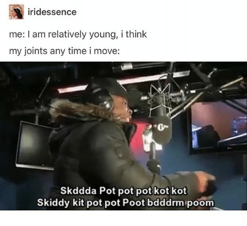 joints: ridessence  me: I am relatively young, i think  my joints any time i move:  o-  Skddda Pot pot pot kot kot  Skiddy kit pot pot Poot bdddrm poom