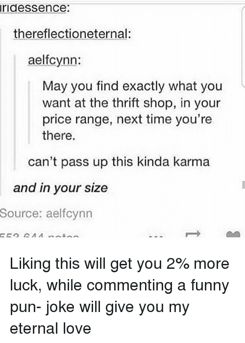 pun jokes: ridessence:  thereflectioneternal:  aelfcynn:  May you find exactly what you  want at the thrift shop, in your  price range, next time you're  there.  can't pass up this kinda karma  and in your size  Source:  aelfcynn Liking this will get you 2% more luck, while commenting a funny pun- joke will give you my eternal love