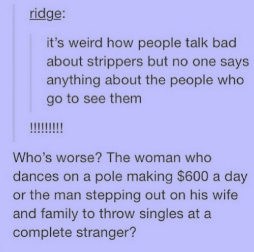 Dances: ridge:  it's weird how people talk bad  about strippers but no one says  anything about the people who  go to see them  Who's worse? The woman who  dances on a pole making $600 a day  or the man stepping out on his wife  and family to throw singles at a  complete stranger?