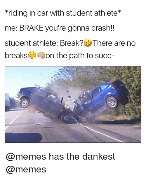 Memes, 🤖, and Crash: *riding in car with student athlete*  me: BRAKE you're gonna crash!!  student athlete: Break? There are no  breaks  on the path to succ @memes has the dankest @memes