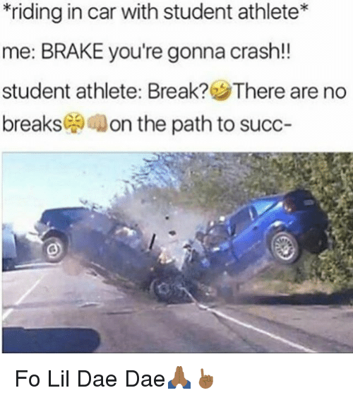 lil: *riding in car with student athlete  me: BRAKE you're gonna crash!!  student athlete: Break? There are no  breaks  on the path to succ Fo Lil Dae Dae🙏🏾☝🏾