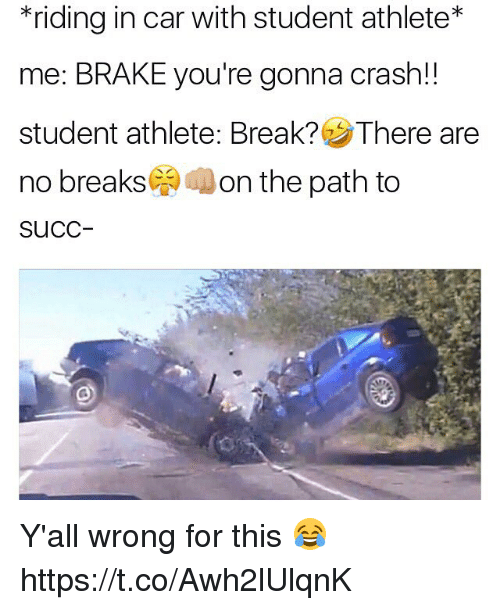 Student Athlete: *riding in car with student athlete  me: BRAKE you're gonna crash!  student athlete: Break? There are  no breaks  on the path to  SuCC Y'all wrong for this 😂 https://t.co/Awh2lUlqnK