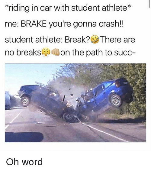 Student Athlete: riding in car with student athlete  me: BRAKE you're gonna crash!!  student athlete: Break? SThere are  no breaks  on the path to succ Oh word