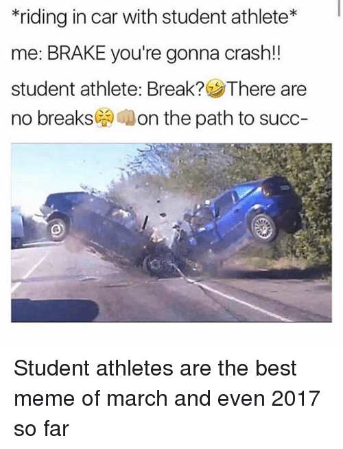 Student Athlete: riding in car with student athlete*  me: BRAKE you're gonna crash!!  student athlete: Break? There are  no breaks( Aon the path to succ- <p>Student athletes are the best meme of march and even 2017 so far</p>