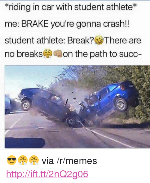 """Student Athlete: *riding in car with student athlete*  me: BRAKE you're gonna crash!!  student athlete. Break? There are  no breaks( on the path to succ- <p>😎😤😤 via /r/memes <a href=""""http://ift.tt/2nQ2g06"""">http://ift.tt/2nQ2g06</a></p>"""