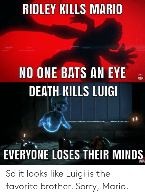 no one bats an eye: RIDLEY KILLS MARIO  NO ONE BATS AN EYE  DEATH KILLS LUIG  EVERYONE LOSES THEIR MINDS So it looks like Luigi is the favorite brother. Sorry, Mario.