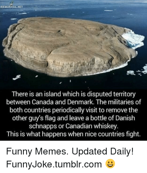 periodically: RIEMURASIA.NET  There is an island which is disputed territory  between Canada and Denmark. The militaries of  both countries periodically visit to remove the  other guy's flag and leave a bottle of Danish  schnapps or Canadian whiskey  This is what happens when nice countries fight. Funny Memes. Updated Daily! ⇢ FunnyJoke.tumblr.com 😀