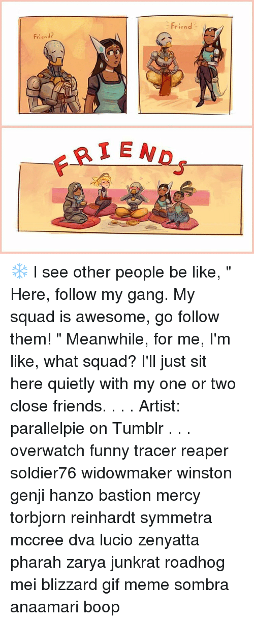 """Friendly Friend: riend  Friend?  FRIENDS ❄ I see other people be like, """" Here, follow my gang. My squad is awesome, go follow them! """" Meanwhile, for me, I'm like, what squad? I'll just sit here quietly with my one or two close friends. . . . Artist: parallelpie on Tumblr . . . overwatch funny tracer reaper soldier76 widowmaker winston genji hanzo bastion mercy torbjorn reinhardt symmetra mccree dva lucio zenyatta pharah zarya junkrat roadhog mei blizzard gif meme sombra anaamari boop"""
