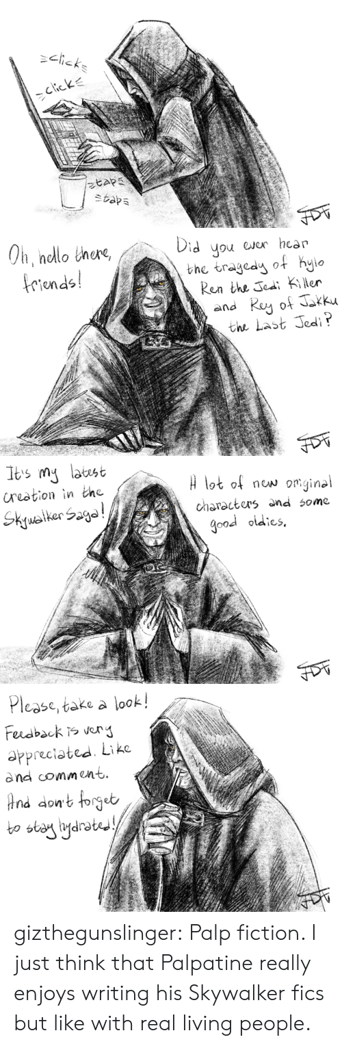 Palpatine: riends  Ren the Jea Kier  the Last Jedi   n nelot of now om.gine  characters and some  good oidies   Pl  ease, take a look!  appreciated Like  dnd comment  bo stany igdrot  drated gizthegunslinger:   Palp fiction.  I just think that Palpatine really enjoys writing his Skywalker fics but like with real living people.
