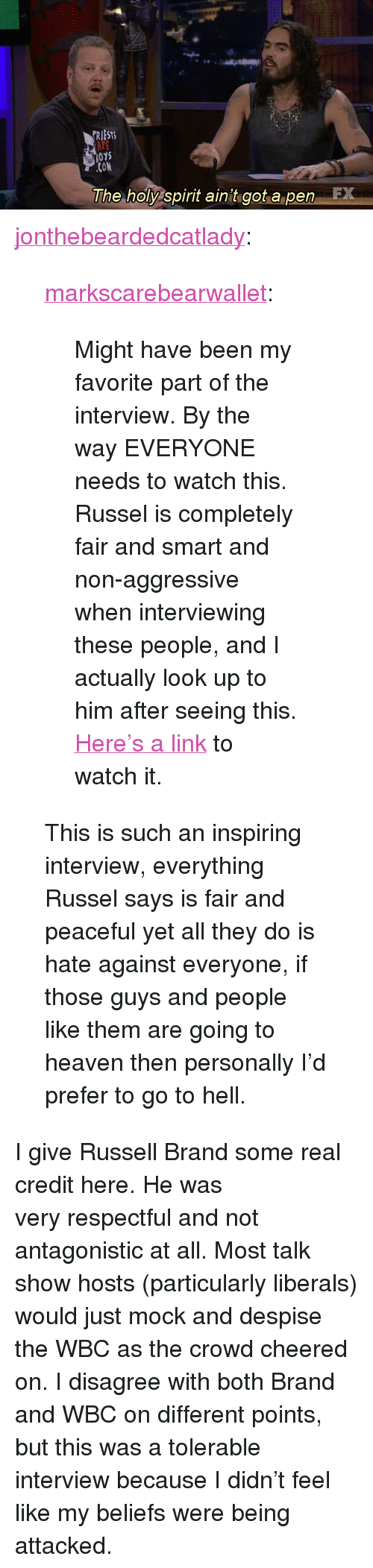 """Russell Brand: RIEST  015  CON  The holy spirit ain't got a penE <p><a class=""""tumblr_blog"""" href=""""http://jonthebeardedcatlady.tumblr.com/post/38971658841/markscarebearwallet-might-have-been-my-favorite"""">jonthebeardedcatlady</a>:</p> <blockquote> <p><a class=""""tumblr_blog"""" href=""""http://markscarebearwallet.tumblr.com/post/38969251833"""">markscarebearwallet</a>:</p> <blockquote> <p>Might have been my favorite part of the interview. By the way EVERYONE needs to watch this. Russel is completely fair and smart and non-aggressive when interviewing these people, and I actually look up to him after seeing this.</p> <p><a href=""""https://www.youtube.com/watch?v=OBA6qlHW8po"""">Here's a link</a> to watch it.</p> </blockquote> <p>This is such an inspiring interview, everything Russel says is fair and peaceful yet all they do is hate against everyone, if those guys and people like them are going to heaven then personally I'd prefer to go to hell.</p> </blockquote> <p>I give Russell Brand some real credit here. He was veryrespectful and not antagonistic at all. Most talk show hosts (particularly liberals) would just mock and despise the WBC as the crowd cheered on.I disagree with both Brand and WBC on different points, but this was a tolerable interview because I didn&rsquo;t feel like my beliefs were being attacked.</p>"""