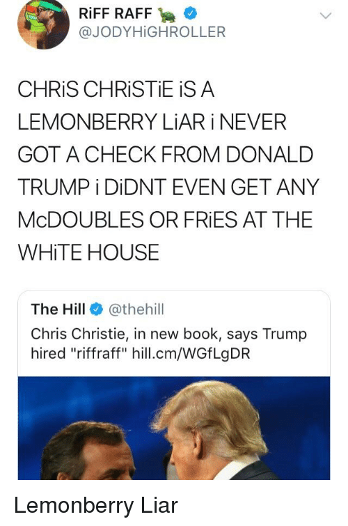 "Chris Christie: RİFF RAFF .  @JODYHİGHROLLER  CHRİS CHRİSTEİSA  LEMONBERRY LiAR i NEVER  GOT A CHECK FROM DONALD  TRUMPİ DİDNT EVEN GET ANY  McDOUBLES OR FRIES AT THE  WHITE HOUSE  The Hill @thehil  Chris Christie, in new book, says Trump  hired ""riffraff"" hill.cm/WGfLgDR"