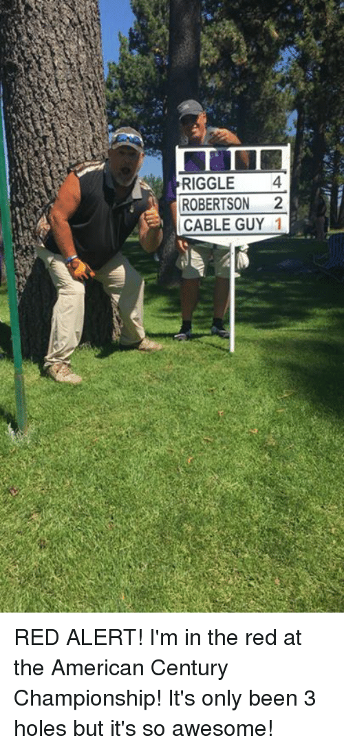 robertsons: RIGGLE4  ROBERTSON 2  CABLE GUY 1 RED ALERT! I'm in the red at the American Century Championship! It's only been 3 holes but it's so awesome!