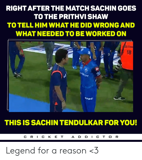 tendulkar: RIGHT AFTER THE MATCH SACHIN GOES  TO THE PRITHVI SHAW  TO TELL HIM WHAT HE DID WRONG AND  WHAT NEEDED TO BEWORKED ON  18  In  TDC  THIS IS SACHIN TENDULKAR FOR YOU!  CR丨CKET  ADD丨CTOR Legend for a reason <3