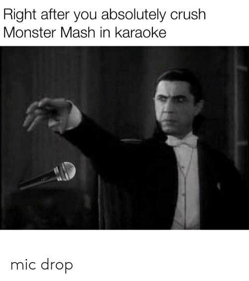 mic: Right after you absolutely crush  Monster Mash in karaoke mic drop