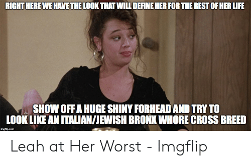 Leah Meme: RIGHT HERE WE HAVE THE LOOK THAT WILL DEFINE HER FOR THE REST OF HER LIFE  SHOW OFF A HUGE SHINY FORHEADAND TRY TO  LOOK LIKE AN ITALIAN/JEWISH BRONX WHORE CROSS BREED  imgflip.com Leah at Her Worst - Imgflip