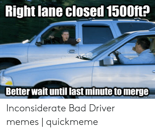 Bad Driver Meme: Right lane closed 1500ft?  Better wait until last minute to merge Inconsiderate Bad Driver memes | quickmeme