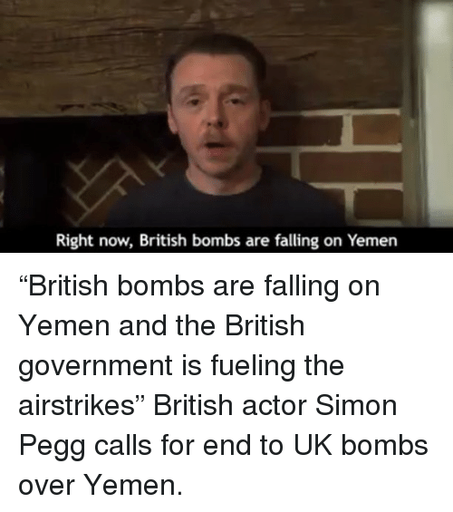 """Memes, British, and 🤖: Right now, British bombs are falling on Yemen """"British bombs are falling on Yemen and the British government is fueling the airstrikes"""" British actor Simon Pegg calls for end to UK bombs over Yemen."""