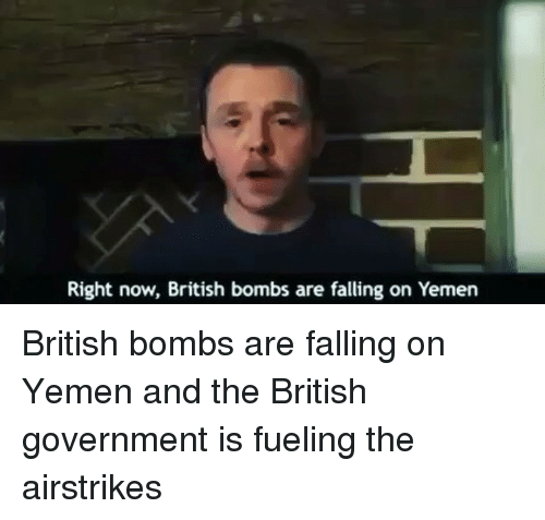 Memes, 🤖, and Yemen: Right now, British bombs are falling on Yemen British bombs are falling on Yemen and the British government is fueling the airstrikes
