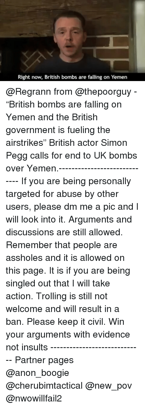 """Memes, Target, and Insulting: Right now, British bombs are falling on Yemen @Regrann from @thepoorguy - """"British bombs are falling on Yemen and the British government is fueling the airstrikes"""" British actor Simon Pegg calls for end to UK bombs over Yemen.----------------------------- If you are being personally targeted for abuse by other users, please dm me a pic and I will look into it. Arguments and discussions are still allowed. Remember that people are assholes and it is allowed on this page. It is if you are being singled out that I will take action. Trolling is still not welcome and will result in a ban. Please keep it civil. Win your arguments with evidence not insults ----------------------------- Partner pages @anon_boogie @cherubimtactical @new_pov @nwowillfail2"""