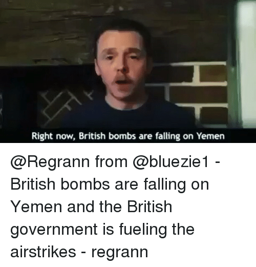 Memes, British, and 🤖: Right now, British bombs are falling on Yemen @Regrann from @bluezie1 - British bombs are falling on Yemen and the British government is fueling the airstrikes - regrann