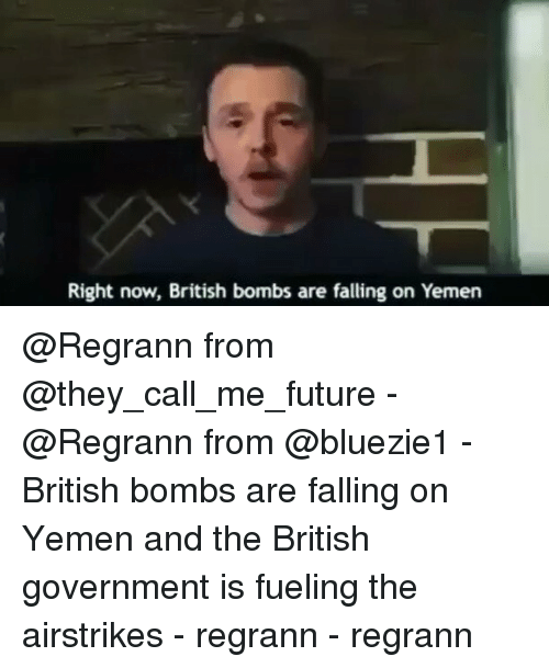 Memes, British, and 🤖: Right now, British bombs are falling on Yemen @Regrann from @they_call_me_future - @Regrann from @bluezie1 - British bombs are falling on Yemen and the British government is fueling the airstrikes - regrann - regrann