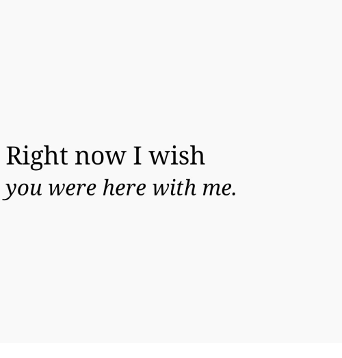 here with me: Right now I wish  you were here with me.