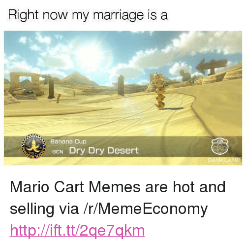 """mario cart: Right now my marriage is a  Banana Cup  200  GCN Dry Dry Desert <p>Mario Cart Memes are hot and selling via /r/MemeEconomy <a href=""""http://ift.tt/2qe7qkm"""">http://ift.tt/2qe7qkm</a></p>"""