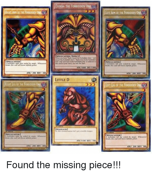 "Dinosaur, Memes, and 300: RIGHTARN OF THE FORBIDDENONE  SPELLCASTER  arm sealed by magic Whosoever  ATKT 200 DEF/ 300  RIGHT LEG OF THE FORBIDDEN ONE  SPEL CASTER  ATK/ 200 DI  EXODIA THE FORBIDDEN ONE A  SPELL CASTER/EFFECT]  When you Right Les ofthe Forbidden Onr  One"" and ""Left Aimofthe Forbidden One' inaddolonto  his in your hand you win the Duel  ATK /1000 DEFI000  LITTLE D  DINOSAUR  ATN 1100 DEF  LEFT ARM OF THE FORBIDDEN ONE  SPELL CASTER  magic. Who woever  Brraks this  200 DEF/ 300  LEFT LEG OF THE FORBIDDEN ONE  SPELL CASTER  infinite power  ATN/ 200 DEF/ 300 Found the missing piece!!!"