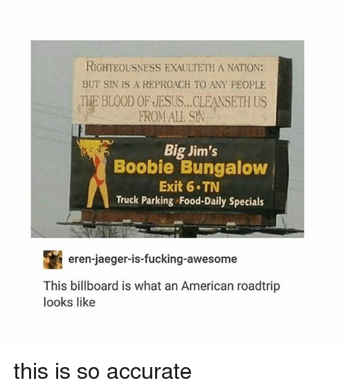 Righteousness: RIGHTEOUSNESS EXAULTETH A NATION:  BUT SIN IS A REPROAGH TO ANY PEOPLE  THE BLOOD OF JESUS...CLEANSETH US  FROMALL SA  Big Jim's  Boobie Bungalow  Exit 6 TN  Truck Parking Food-Daily Specials  eren-jaeger-is-fucking-awesome  This billboard is what an American roadtrip  looks like this is so accurate