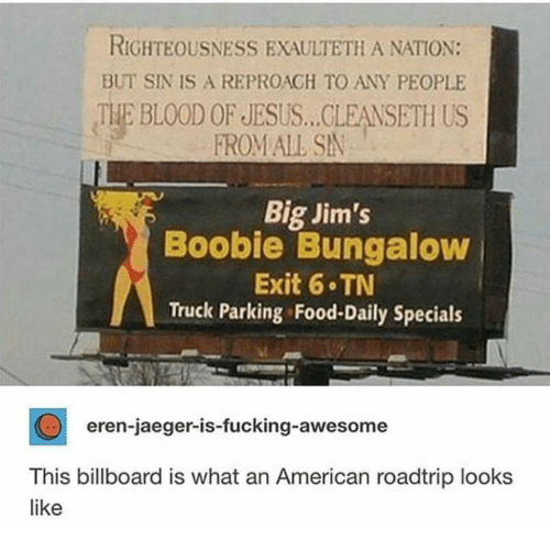 Righteousness: RIGHTEOUSNESS EXAULTETH A NATION:  BUT SIN IS A REPROAGH TO ANY PEOPLE  THE BLOOD OF JESUS... CLEANSETH US  FROM ALL SN  Big Jim's  Boobie Bungaloww  Exit 6 TN  Truck Parking Food-Daily Specials  eren-jaeger-is-fucking-awesome  This billboard is what an American roadtrip looks  like