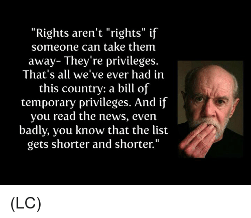 """privileges: """"Rights aren't """"rights"""" if  someone can take them  away- They're privileges.  That's all we've ever had in  this country: a bill of  temporary privileges. And if  you read the news, even  badly, you know that the list  gets shorter and shorter."""" (LC)"""