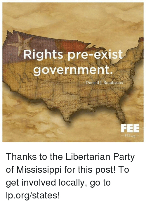 libertarian party: Rights pre-exist  government.  Donald J. Boudreaux  FEE  FEE.org Thanks to the Libertarian Party of Mississippi for this post! To get involved locally, go to lp.org/states!