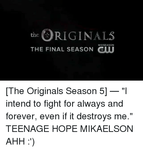 "the originals: RIGINALS  THE FINAL SEASON GUU  MIDSEASON [The Originals Season 5] — ""I intend to fight for always and forever, even if it destroys me."" TEENAGE HOPE MIKAELSON AHH :')"