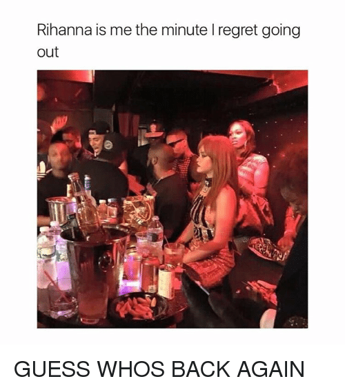 Guess: Rihanna is me the minute l regret going  out GUESS WHOS BACK AGAIN