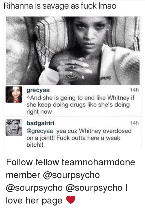 Bitch, Drugs, and Love: Rihanna is savage as fuck Imao  14h  grecyaa  AAnd she is going to end like Whitney if  she keep doing drugs like she's doing  right now  badgalriri  @grecyaa yea cuz Whitney overdosed  on a joint!! Fuck outta here u weak  bitch!!  14h Follow fellow teamnoharmdone member @sourpsycho @sourpsycho @sourpsycho I love her page ❤️