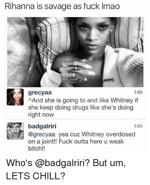 Bitch, Chill, and Drugs: Rihanna is savage as fuck Imao  14h  grecyaa  And she is going to end like Whitney if  she keep doing drugs like she's doing  right now  14h  badgalriri  @grecyaa yea cuz Whitney overdosed  on a joint!! Fuck outta here u weak  bitch!! Who's @badgalriri? But um, LETS CHILL?