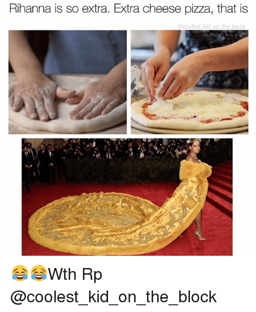 Memes, Pizza, and Rihanna: Rihanna is so extra. Extra cheese pizza, that is  coolest kid on the block 😂😂Wth Rp @coolest_kid_on_the_block