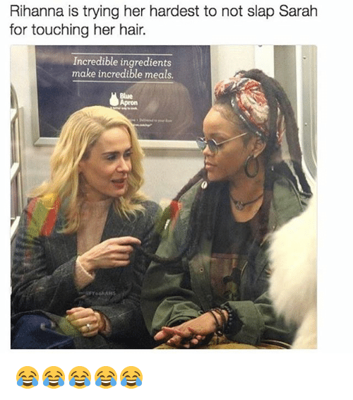 Memes, Rihanna, and Blue: Rihanna is trying her hardest to not slap Sarah  for touching her hair.  Incredible ingredients  make incredible meals  Blue  Apron  YoohAHs 😂😂😂😂😂