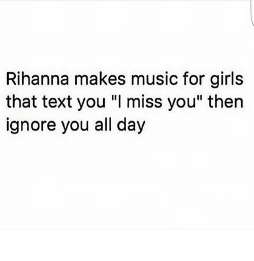 "Rihanna: Rihanna makes music for girls  that text you ""I miss you"" then  ignore you all day"