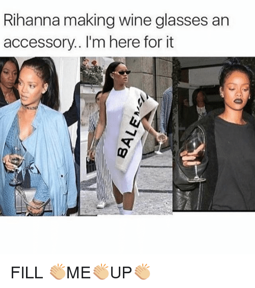 Rihanna, Wine, and Glasses: Rihanna making wine glasses an  accessory.. I'm here for it FILL 👏🏼ME👏🏼UP👏🏼