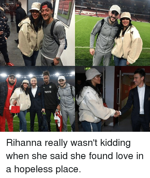 Love, Memes, and Rihanna: Rihanna really wasn't kidding when she said she found love in a hopeless place.
